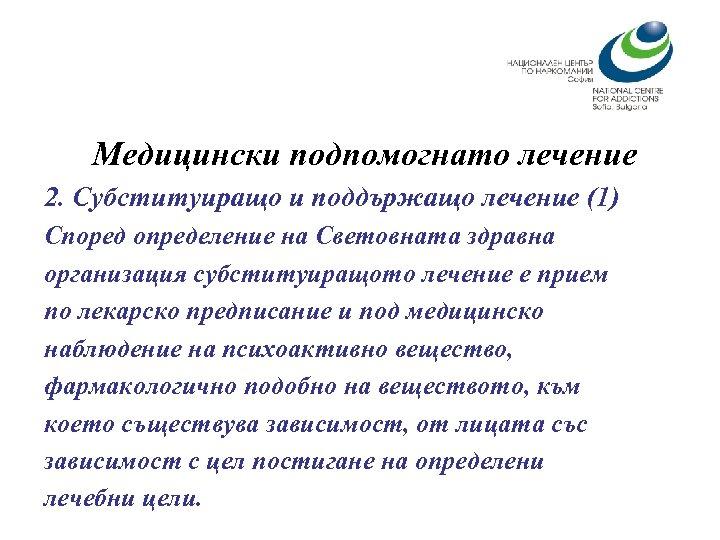 Медицински подпомогнато лечение 2. Субституиращо и поддържащо лечение (1) Според определение на Световната здравна