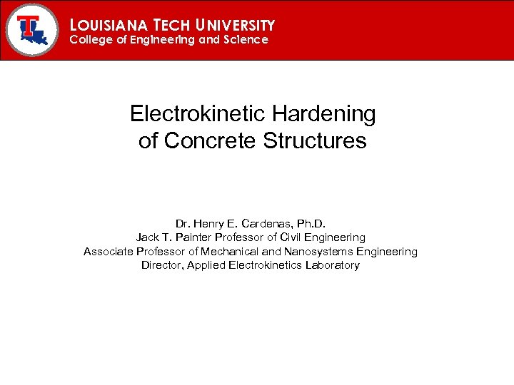 LOUISIANA TECH UNIVERSITY College of Engineering and Science Electrokinetic Hardening of Concrete Structures Dr.
