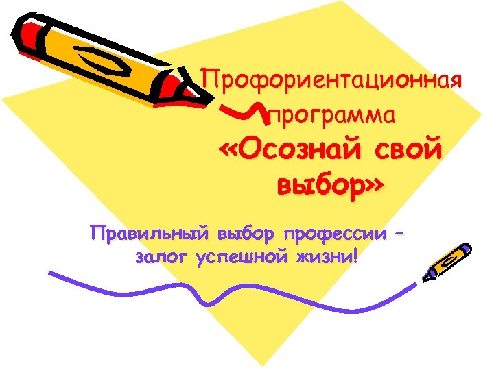 Профориентационная программа «Осознай свой выбор» Правильный выбор профессии – залог успешной жизни!