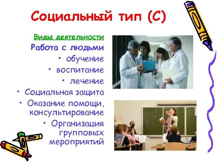 Социальный тип (С) Виды деятельности Работа с людьми • обучение • воспитание • лечение