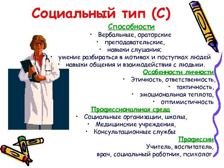 Социальный тип (С) Способности • Вербальные, ораторские • преподавательские, • навыки слушания; • умение