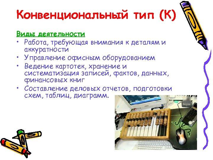 Конвенциональный тип (К) Виды деятельности • Работа, требующая внимания к деталям и аккуратности •