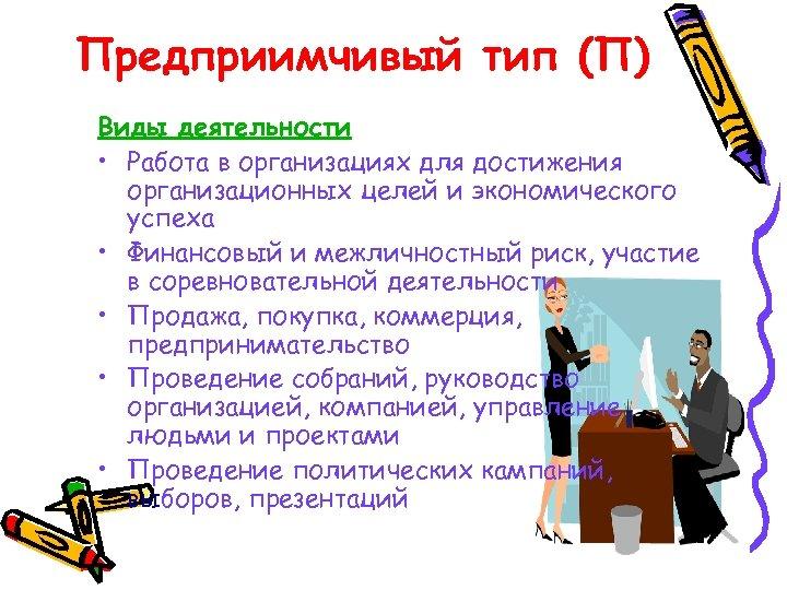 Предприимчивый тип (П) Виды деятельности • Работа в организациях для достижения организационных целей и