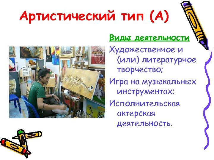 Артистический тип (А) Виды деятельности Художественное и (или) литературное творчество; Игра на музыкальных инструментах;