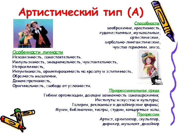 Артистический тип (А) Особенности личности Способности воображение, креативность, художественные, музыкальные, артистические, вербально-лингвистические, чувство гармонии,
