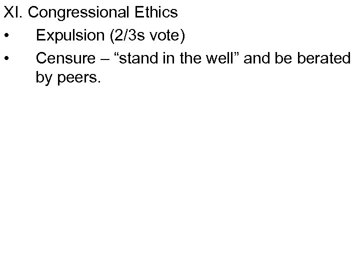 """XI. Congressional Ethics • Expulsion (2/3 s vote) • Censure – """"stand in the"""