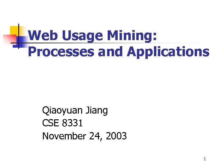 Web Usage Mining: Processes and Applications Qiaoyuan Jiang CSE 8331 November 24, 2003 1