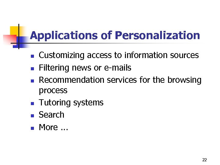 Applications of Personalization n n n Customizing access to information sources Filtering news or