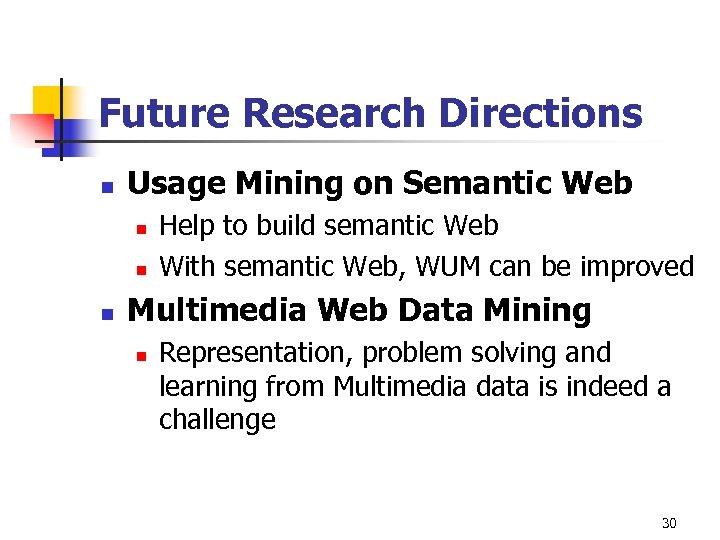 Future Research Directions n Usage Mining on Semantic Web n n n Help to