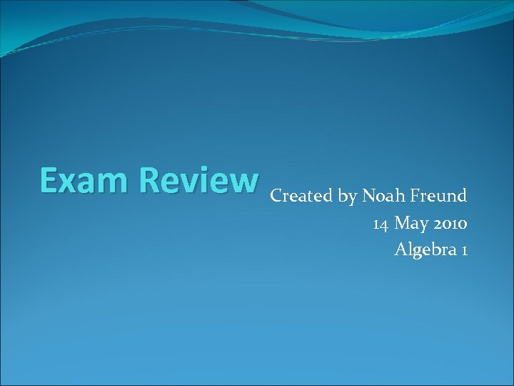 Exam Review Created by Noah Freund 14 May 2010 Algebra 1