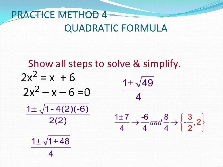 PRACTICE METHOD 4 – QUADRATIC FORMULA Show all steps to solve & simplify. 2