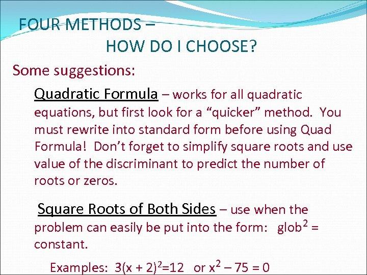 FOUR METHODS – HOW DO I CHOOSE? Some suggestions: Quadratic Formula – works for