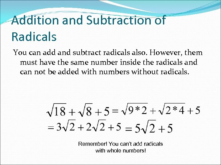 Addition and Subtraction of Radicals You can add and subtract radicals also. However, them
