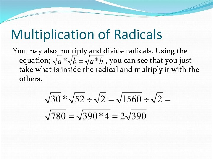 Multiplication of Radicals You may also multiply and divide radicals. Using the equation; ,