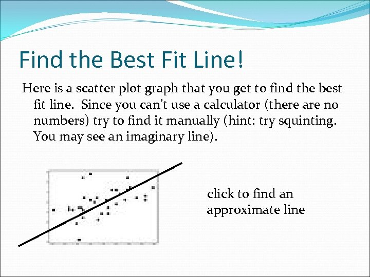 Find the Best Fit Line! Here is a scatter plot graph that you get