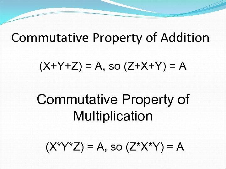 Commutative Property of Addition (X+Y+Z) = A, so (Z+X+Y) = A Commutative Property of