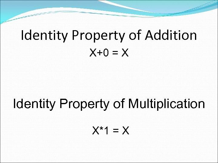 Identity Property of Addition X+0 = X Identity Property of Multiplication X*1 = X