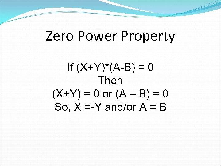 Zero Power Property If (X+Y)*(A-B) = 0 Then (X+Y) = 0 or (A –