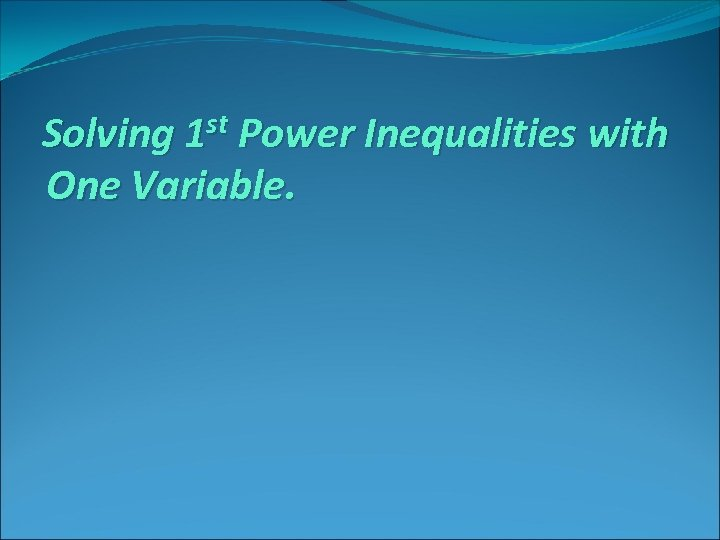 Solving 1 st Power Inequalities with One Variable.