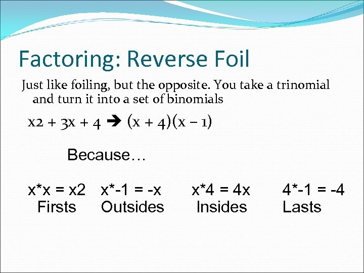 Factoring: Reverse Foil Just like foiling, but the opposite. You take a trinomial and