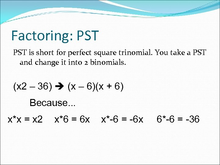 Factoring: PST is short for perfect square trinomial. You take a PST and change