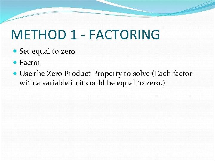 METHOD 1 - FACTORING Set equal to zero Factor Use the Zero Product Property