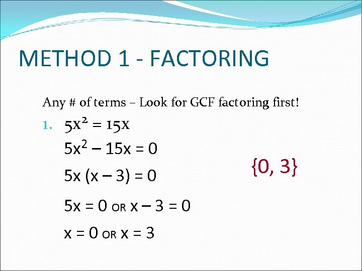 METHOD 1 - FACTORING Any # of terms – Look for GCF factoring first!