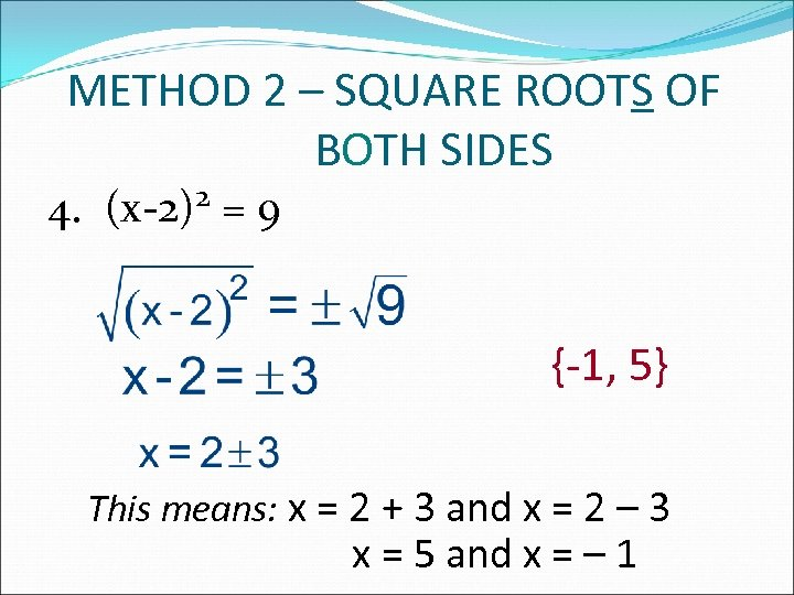 METHOD 2 – SQUARE ROOTS OF BOTH SIDES 4. 2 (x-2) =9 {-1, 5}