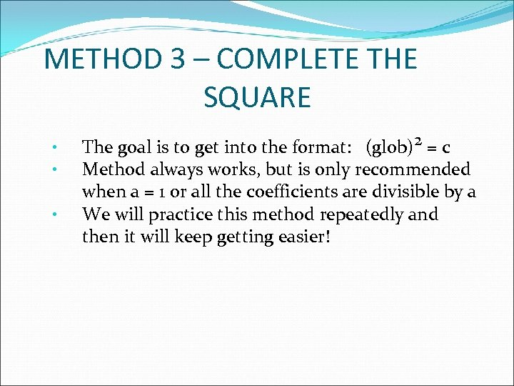 METHOD 3 – COMPLETE THE SQUARE • • • The goal is to get