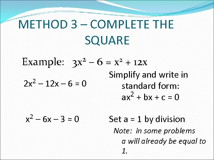 METHOD 3 – COMPLETE THE SQUARE Example: 3 x 2 – 6 = x