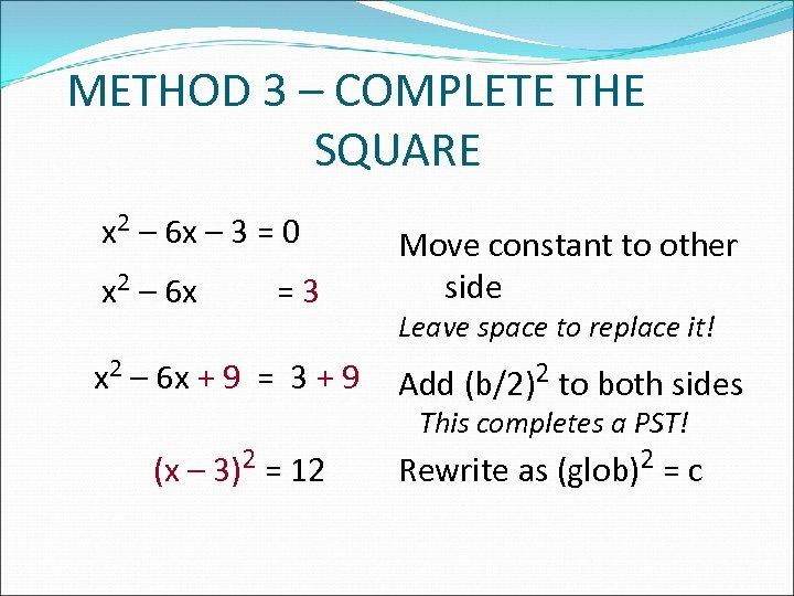 METHOD 3 – COMPLETE THE SQUARE x 2 – 6 x – 3 =