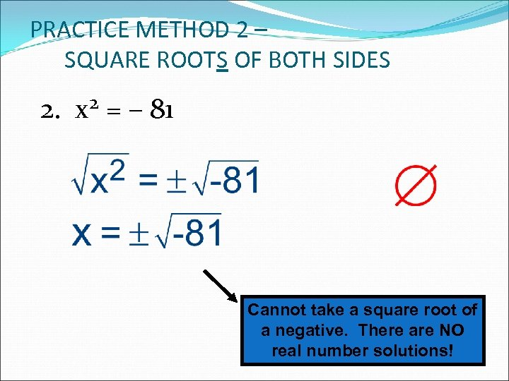 PRACTICE METHOD 2 – SQUARE ROOTS OF BOTH SIDES 2. x 2 = –