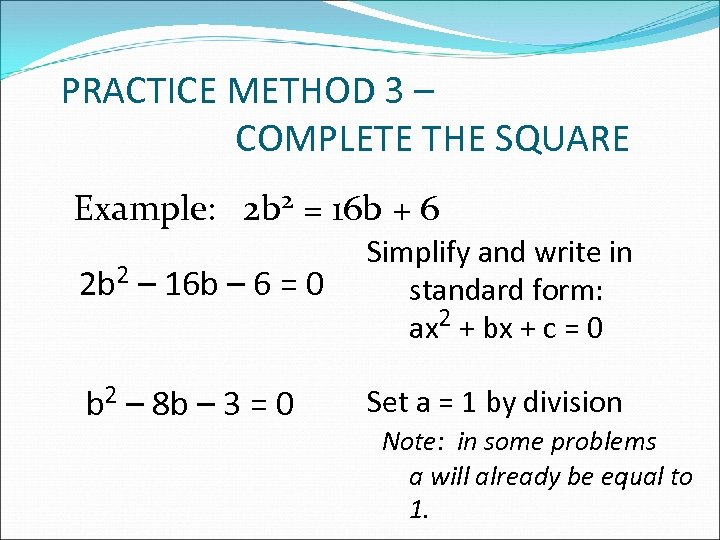 PRACTICE METHOD 3 – COMPLETE THE SQUARE Example: 2 b 2 = 16 b