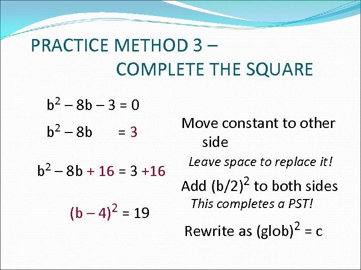 PRACTICE METHOD 3 – COMPLETE THE SQUARE b 2 – 8 b – 3