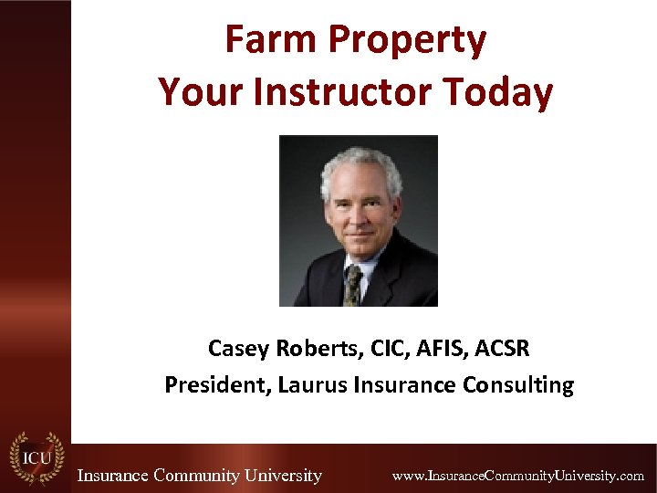 Farm Property Your Instructor Today Casey Roberts, CIC, AFIS, ACSR President, Laurus Insurance Consulting
