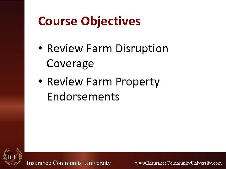 Course Objectives • Review Farm Disruption Coverage • Review Farm Property Endorsements Insurance Community