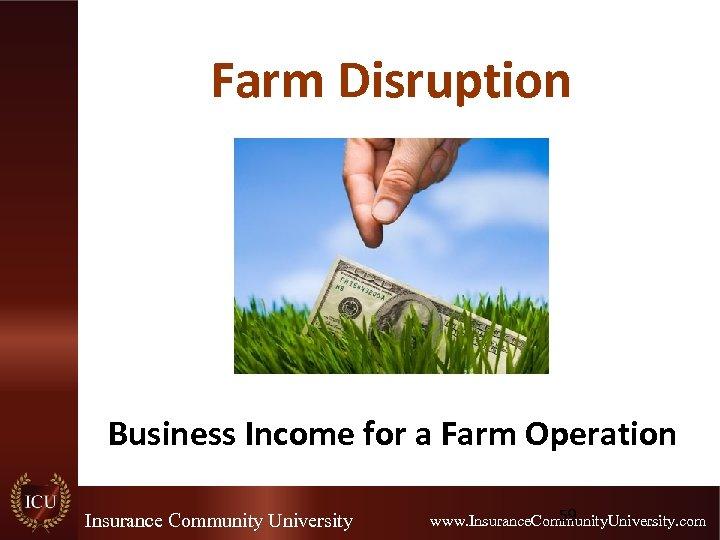 Farm Disruption Business Income for a Farm Operation Insurance Community University 59 www. Insurance.