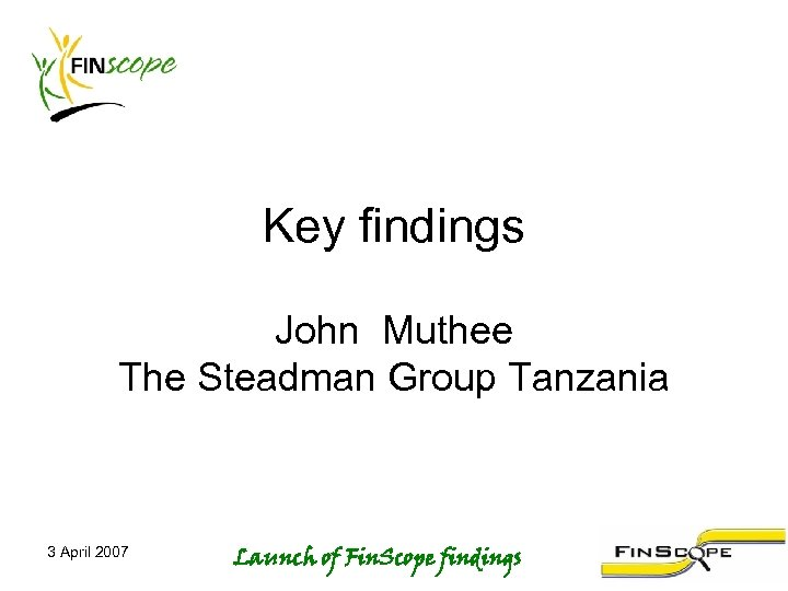 Key findings John Muthee The Steadman Group Tanzania 3 April 2007 Launch of Fin.