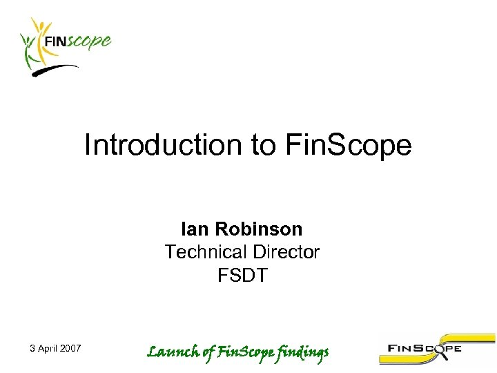 Introduction to Fin. Scope Ian Robinson Technical Director FSDT 3 April 2007 Launch of