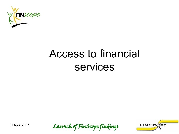 Access to financial services 3 April 2007 Launch of Fin. Scope findings