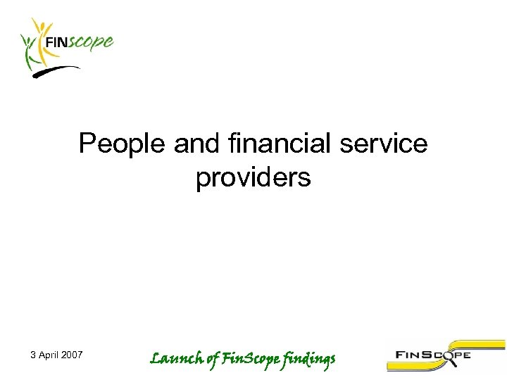 People and financial service providers 3 April 2007 Launch of Fin. Scope findings