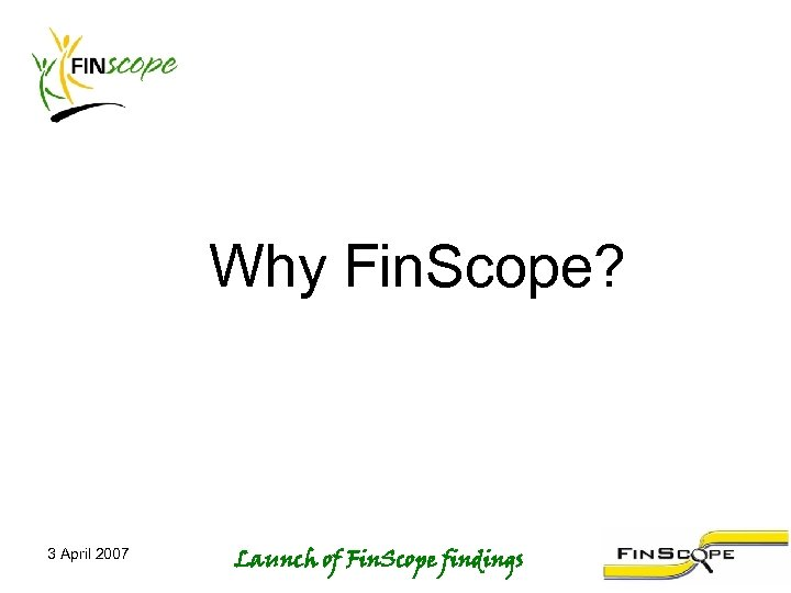 Why Fin. Scope? 3 April 2007 Launch of Fin. Scope findings