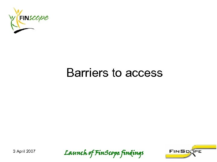 Barriers to access 3 April 2007 Launch of Fin. Scope findings