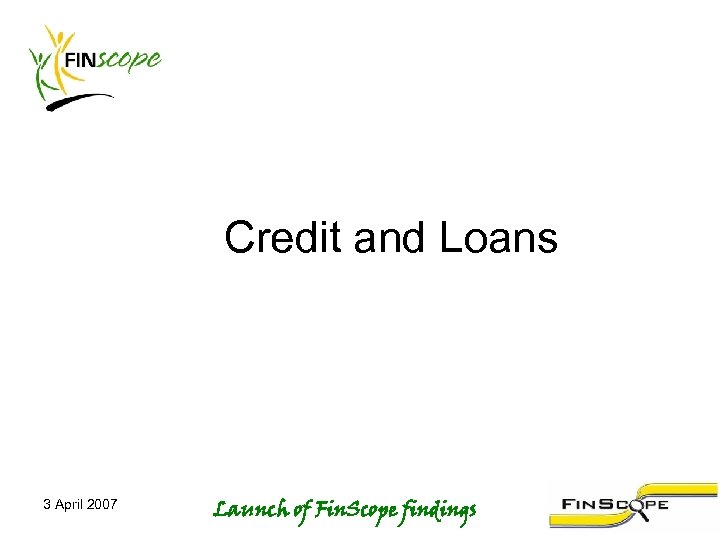Credit and Loans 3 April 2007 Launch of Fin. Scope findings