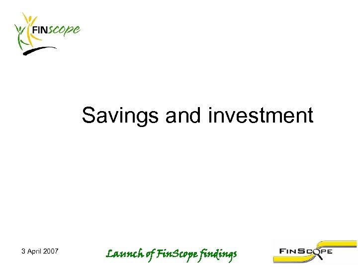 Savings and investment 3 April 2007 Launch of Fin. Scope findings