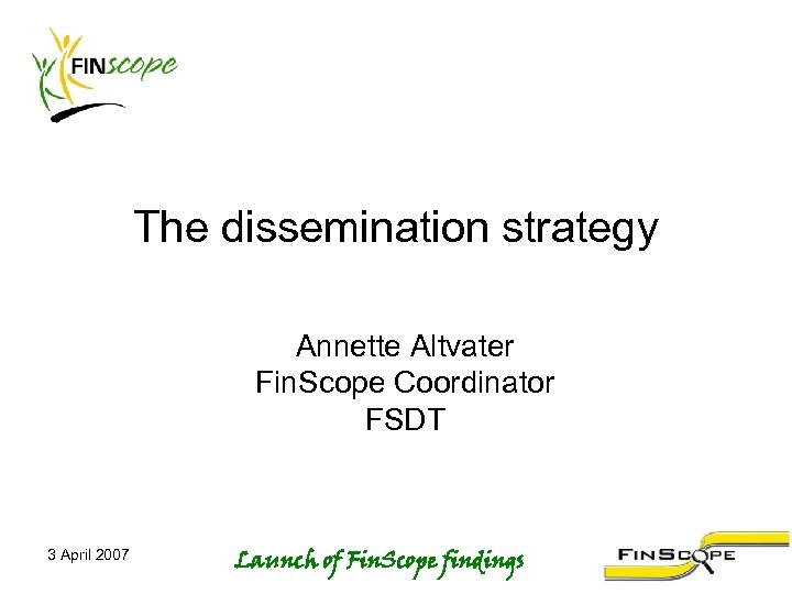 The dissemination strategy Annette Altvater Fin. Scope Coordinator FSDT 3 April 2007 Launch of