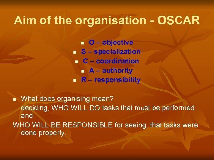 Aim of the organisation - OSCAR O – objective S – specialization C –