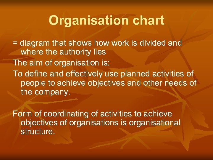 Organisation chart = diagram that shows how work is divided and where the authority