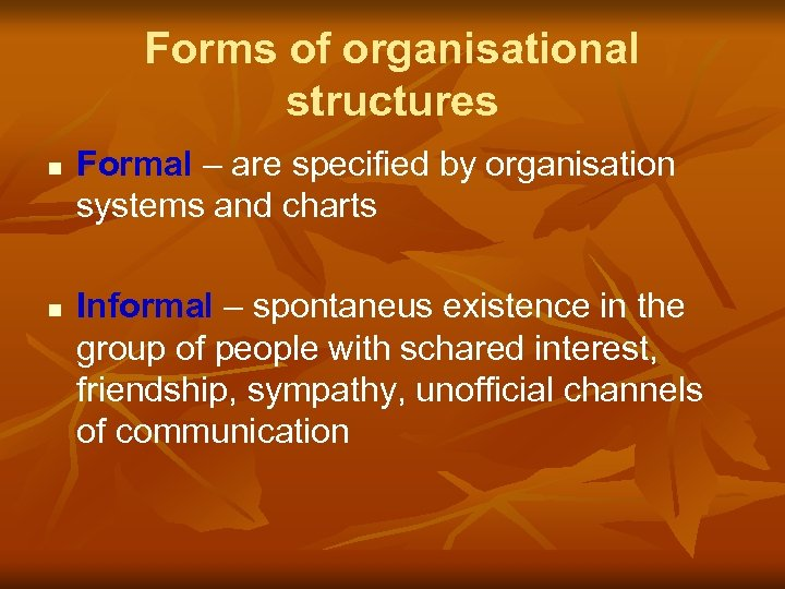 Forms of organisational structures n n Formal – are specified by organisation systems and