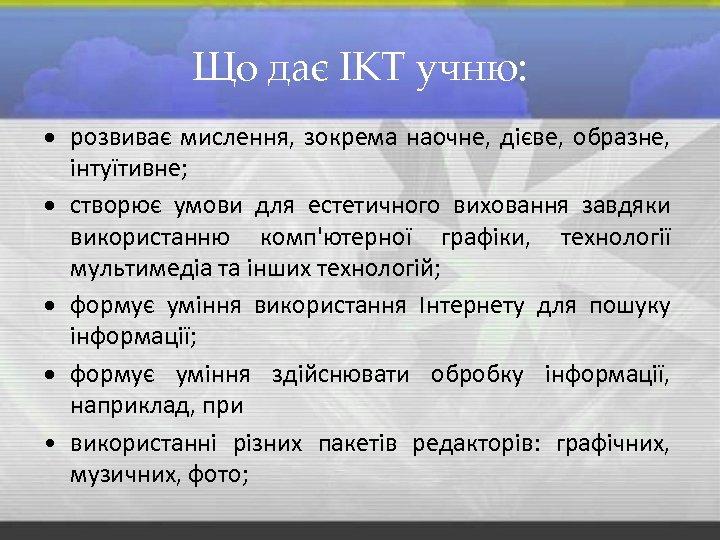Що дає ІКТ учню: розвиває мислення, зокрема наочне, дієве, образне, інтуїтивне; створює умови для